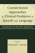 Connectionist Approaches to Clinical Problems in Speech and Language: Therapeutic and Scientific Applications - Daniloff, Raymond G.