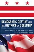 Democratic Destiny and the District of Columbia - Angelyn Flowers, Darwin Fishman, Daryl Harris, De l. Eleanor Holmes Norton, Eleanor Holmes Norton, Jared Ball, Kevin L. Glasper, Michael Fauntroy, ReShone Moore, Ronald W. Walters, Ronald Walters, Toni-Michelle C. Travis, Toni-Michelle Travis, William G.