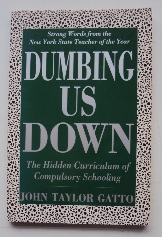 Dumbing Us Down. The Hidden Curriculum of Compulsory Schooling. - Gatto, John Taylor