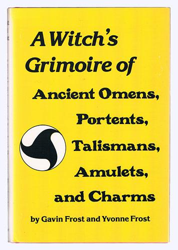 A Witch`s Grimoire of Ancient Omens, Portents, Talismans, Amulets and Charms. - Frost, Gavin and Yvonne Frost