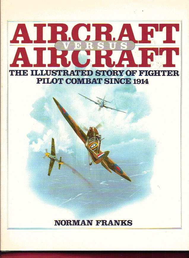Aircraft Versus Aircraft: The Illustrated Story of Fighter Pilot Combat Since 1914 - Franks, Norman L.R.