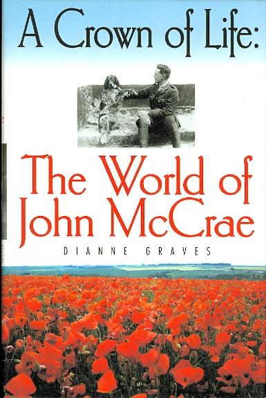 A CROWN OF LIFE: THE WORLD OF JOHN McCRAE. - Graves, Dianne. (John McCrae.)