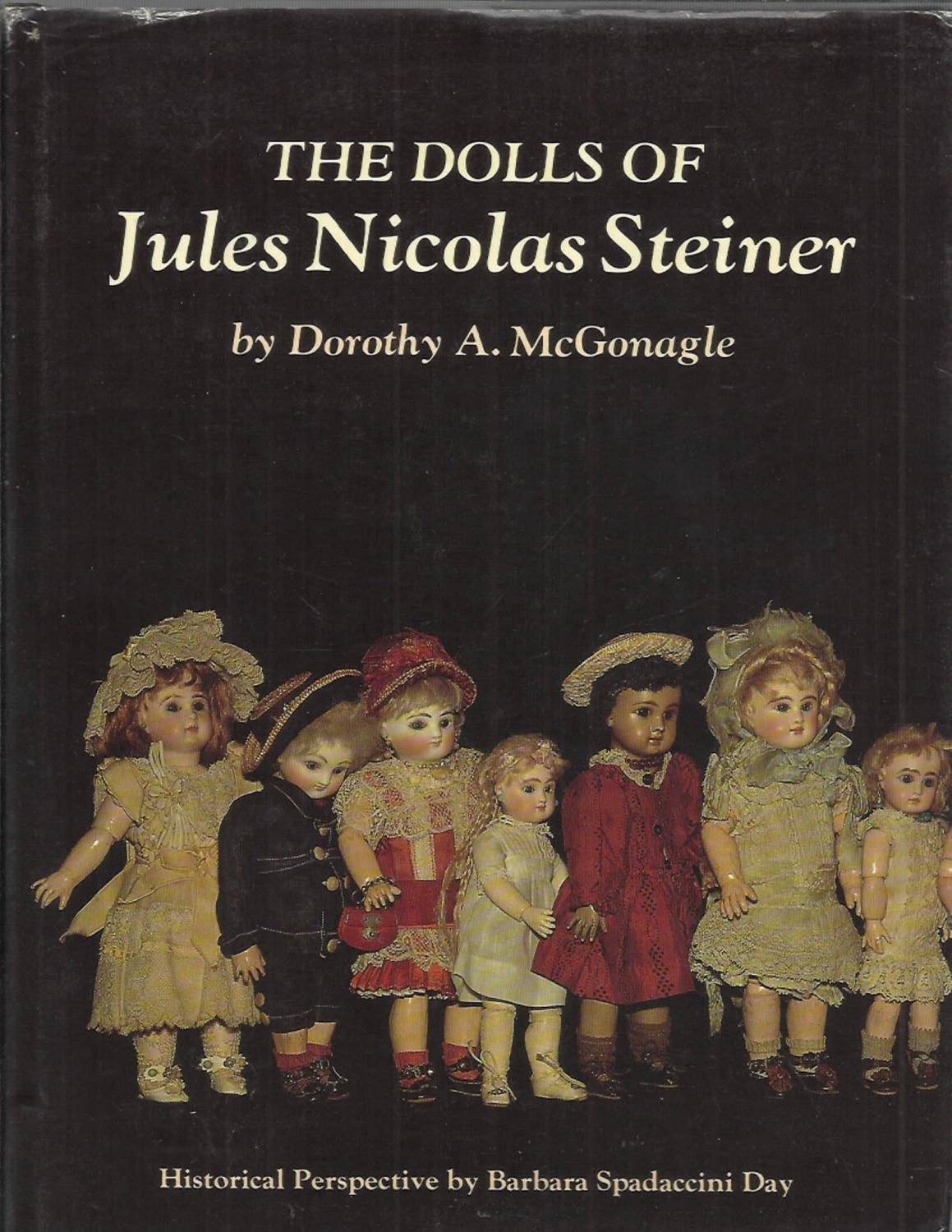 THE DOLLS OF JULES NICOLAS STEINER. Historical Perspective By Barbara Spadaccini Day. Photographs By The Author. - McGonagle, Dorothy A.