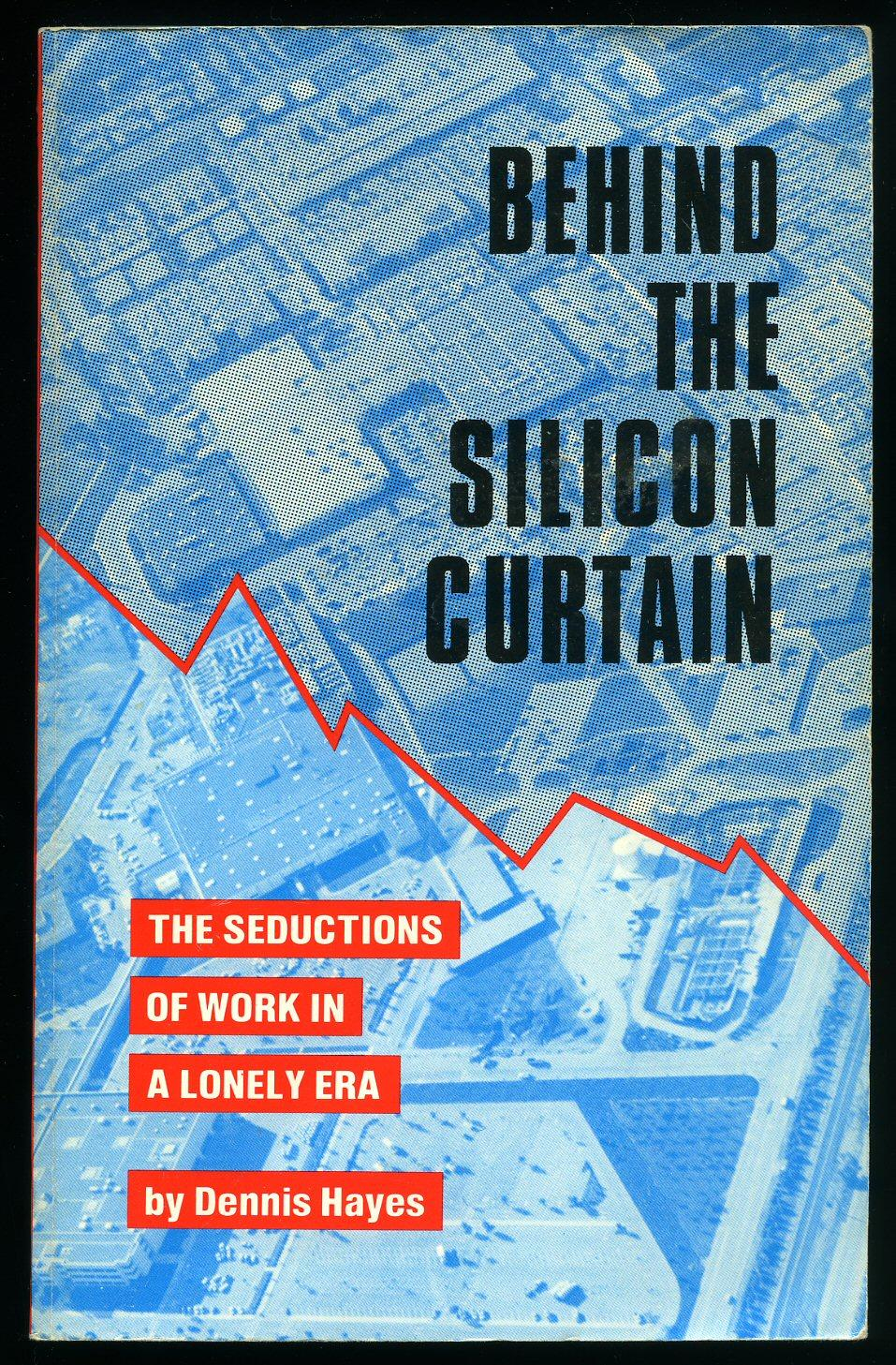 Behind The Silicon Curtain; The Seductions of Work in A Lonely Era - Hayes, Dennis