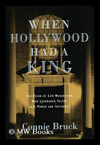 When Hollywood Had a King : the Reign of Lew Wasserman, Who Leveraged Talent Into Power and Influence - Bruck, Connie