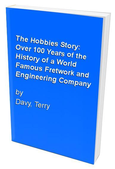 The Hobbies Story: Over 100 Years of the History of a World Famous Fretwork and Engineering Company - Davy, Terry