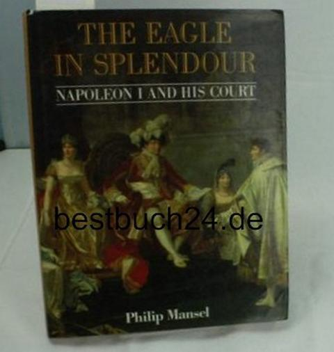 The Eagle in Splendour. Napoleon I and his court. - Mansel, Philip