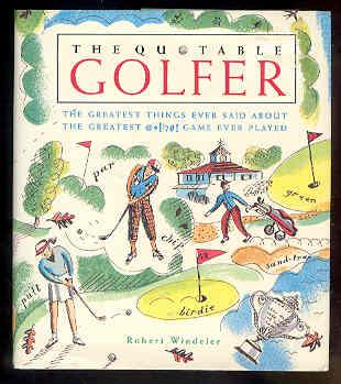 THE QUOTABLE GOLFER the Greatest Things Ever Said About the Greatest @*!'?#! Game Ever Played - Robert Windeler
