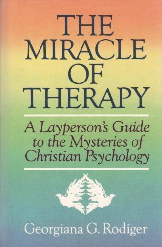 The Miracle of Therapy: A Layperson's Guide to the Mysteries of Christian Psychology - Rodiger, Georgiana G.