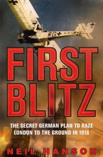 First Blitz : The Secret German Plan to Raze London to the Ground in 1918 - Neil Hanson