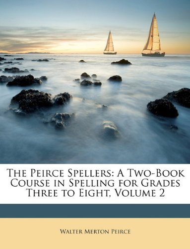 The Peirce Spellers A Two Book Course in Spelling for Grades Three to Eight Volume 2 by Walter Merton Peirce 2010 Paperback - Walter Merton Peirce