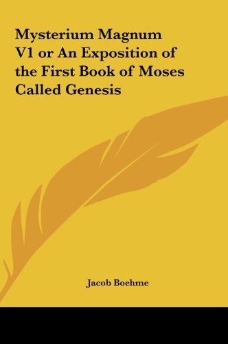 Mysterium Magnum V1 or an Exposition of the First Book of Moses Called Genesis - Jacob Boehme