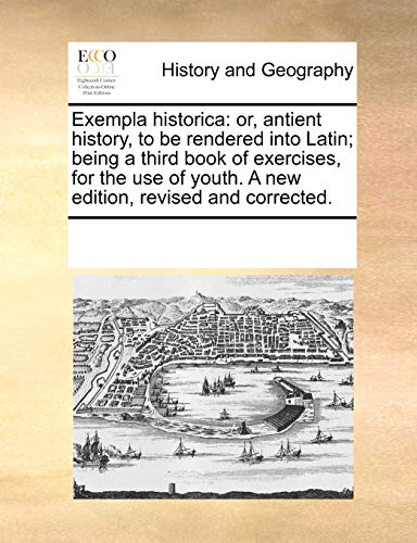 Exempla Historica: Or, Antient History, to Be Rendered Into Latin; Being a Third Book of Exercises, for the Use of Youth. a New Edition, Revised and Corrected. (Paperback) - Multiple Contributors