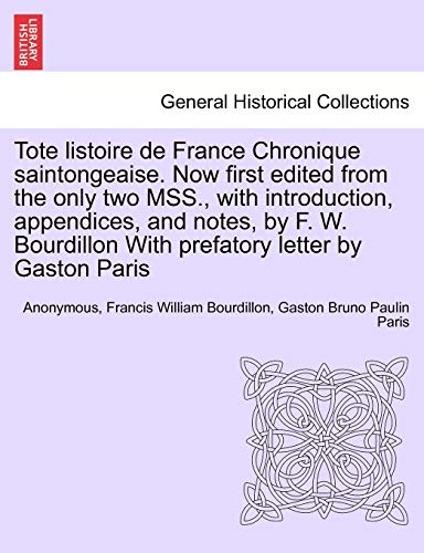 Tote listoire de France Chronique saintongeaise. Now first edited from the only two MSS., with introduction, appendices, and notes, by F. W. Bourdillon With prefatory letter by Gaston Paris - Anonymous; Bourdillon, Francis William; Paris, Gaston Bruno Paulin