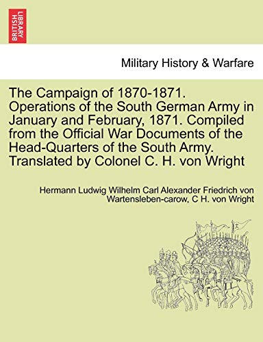 The Campaign of 1870-1871. Operations of the South German Army in January and February, 1871. Compiled from the Official War Documents of the Head-Quarters of the South Army. Translated by Colonel C. H. Von Wright (Paperback) - Hermann Ludwig Wilhe Wartensleben-Carow, C H Von Wright