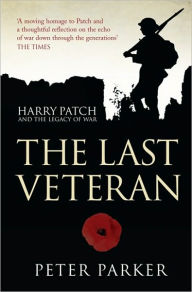 The Last Veteran: Harry Patch and the Legacy of War - Peter Parker