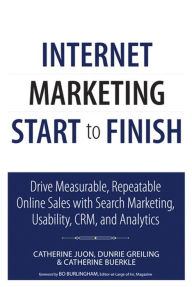 Internet Marketing Start to Finish: Drive measurable, repeatable online sales with search marketing, usability, CRM, and analytics - Catherine Juon