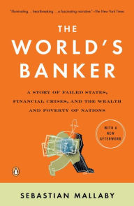 The World's Banker: A Story of Failed States, Financial Crises, and the Wealth and Poverty of Nations - Sebastian Mallaby