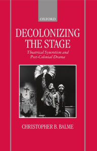 Decolonizing the Stage: Theatrical Syncretism and Post-Colonial Drama - Christopher B. Balme