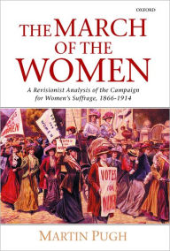 The March of the Women: A Revisionist Analysis of the Campaign for Women's Suffrage, 1866-1914 - Martin Pugh