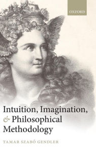 Intuition, Imagination, and Philosophical Methodology - Tamar Szabo Gendler
