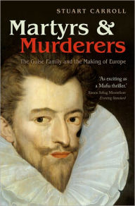 Martyrs and Murderers: The Guise Family and the Making of Europe - Stuart Carroll