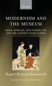 Modernism and the Museum: Asian, African, and Pacific Art and the London Avant-Garde - Rupert Richard Arrowsmith