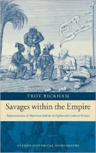 Savages within the Empire: Representations of American Indians in Eighteenth-Century Britain: Representations of American Indians in Eighteenth-Century Britain - Troy Bickham
