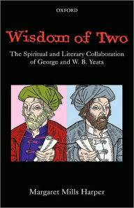 Wisdom of Two: The Spiritual and Literary Collaboration of George and W. B. Yeats: The Spiritual and Literary Collaboration of George and W. B. Yeats - Margaret Mills Harper