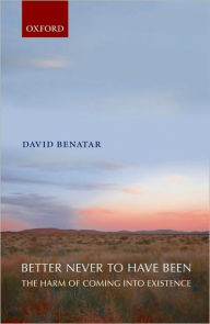 Better Never to Have Been : the Harm of Coming into Existence: The Harm of Coming into Existence - David Benatar