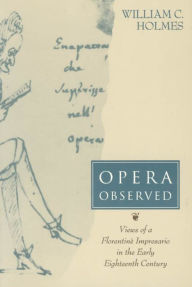 Opera Observed: Views of a Florentine Impresario in the Early Eighteenth Century - William C. Holmes
