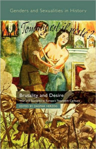 Brutality and Desire: War and Sexuality in Europe's Twentieth Century - D. Herzog