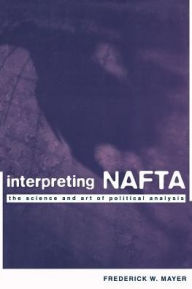 Interpreting NAFTA: The Science and Art of Political Analysis - Frederick W. Mayer