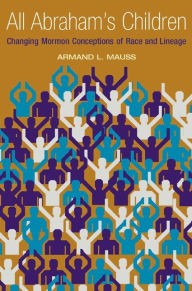 All Abraham's Children: Changing Mormon Conceptions of Race and Lineage - Armand L. Mauss