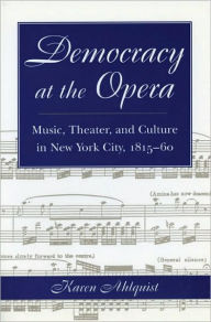 Democracy at the Opera: Music, Theater, and Culture in New York City, 1815-60 - Karen Ethel Ahlquist