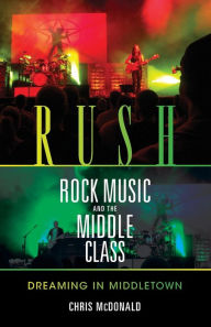 Rush, Rock Music, and the Middle Class: Dreaming in Middletown - Christopher J. McDonald