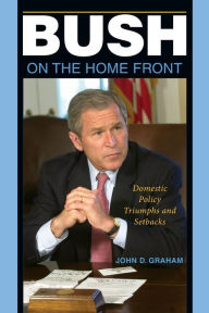 Bush on the Home Front: Domestic Policy Triumphs and Setbacks - John D. Graham