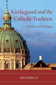 Kierkegaard and the Catholic Tradition: Conflict and Dialogue - Jack Mulder Jr.