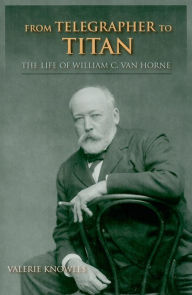 From Telegrapher to Titan: The Life of William C. Van Horne - Valerie Knowles