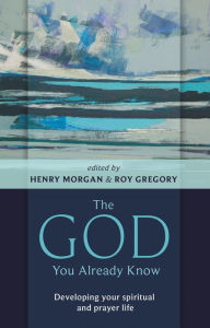 The God You Already Know - Developing Your Spiritual And Prayer Life - Henry Morgan