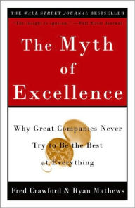 Myth of Excellence: Why Great Companies Never Try to Be the Best at Everything - Fred Crawford