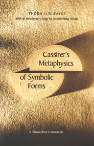 Cassirer's Metaphysics of Symbolic Forms: A Philosophical Commentary - Thora Ilin Bayer