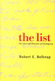 The List: The Uses and Pleasures of Cataloguing - Robert E. Belknap