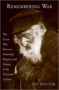 Remembering War: The Great War between Memory and History in the Twentieth Century - J. M. Winter