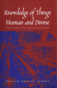 Knowledge of Things Human and Divine: Vico's New Science and ''Finnegans Wake'' - Donald Phillip Verene