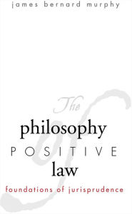 The Philosophy of Positive Law: Foundations of Jurisprudence - James Bernard Murphy