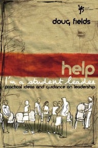 Help Im A Student Leader: Practical Ideas and Guidance on Leadership - Doug Fields