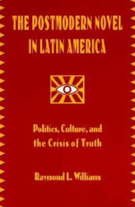 The Postmodern Novel in Latin America: Politics, Culture, and the Crisis of Truth - Raymond Leslie Williams