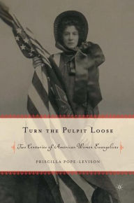 Turn the Pulpit Loose: Two Centuries of American Women Evangelists - Priscilla Pope-Levison