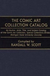 The Comic Art Collection Catalog: An Author, Artist, Title, and Subject Catalog of the Comic Art Collection, Special Collections Division, Michigan State University Libraries - Randall W. Scott